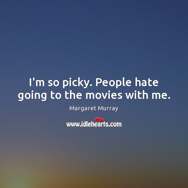 I'm so picky. People hate going to the movies with me. Image