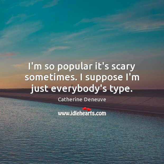 I'm so popular it's scary sometimes. I suppose I'm just everybody's type. Catherine Deneuve Picture Quote