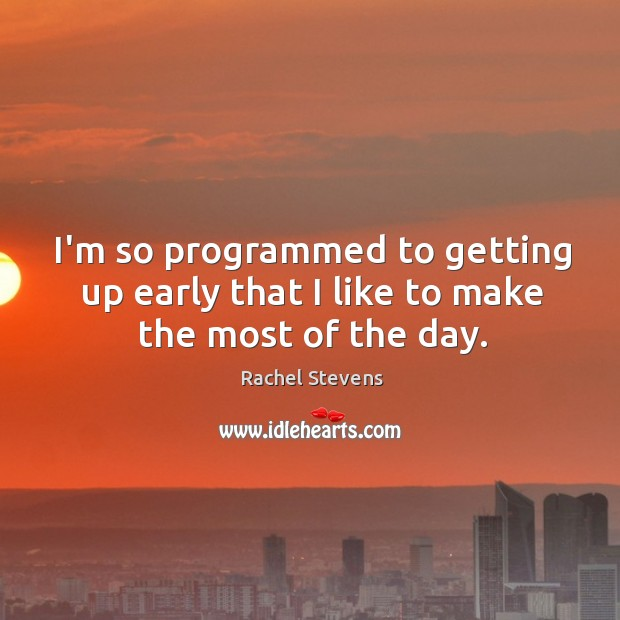 I'm so programmed to getting up early that I like to make the most of the day. Rachel Stevens Picture Quote