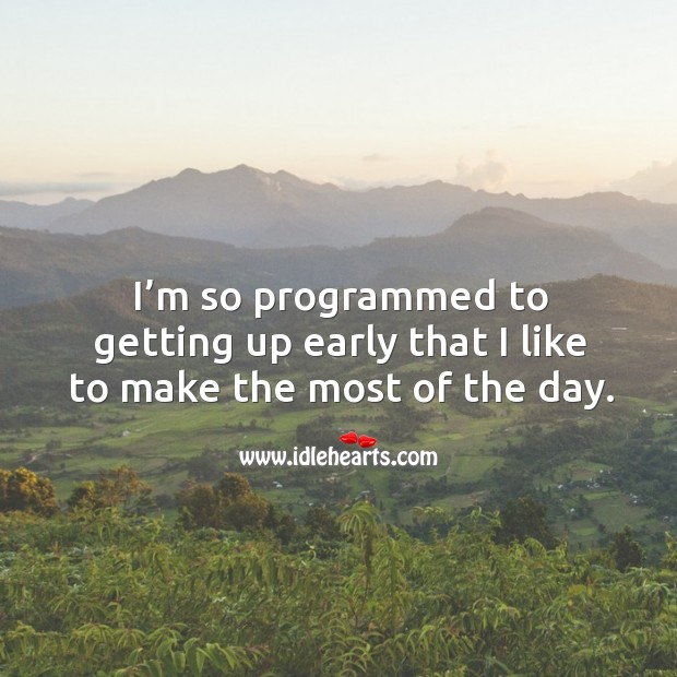 I'm so programmed to getting up early that I like to make the most of the day. Image