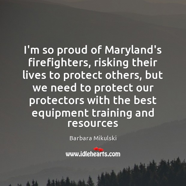I'm so proud of Maryland's firefighters, risking their lives to protect others, Barbara Mikulski Picture Quote