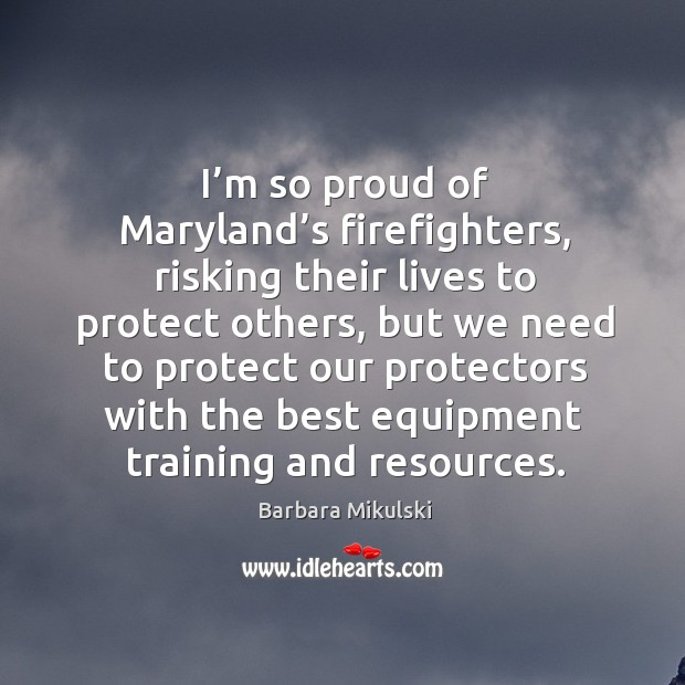 I'm so proud of maryland's firefighters, risking their lives to protect others Barbara Mikulski Picture Quote