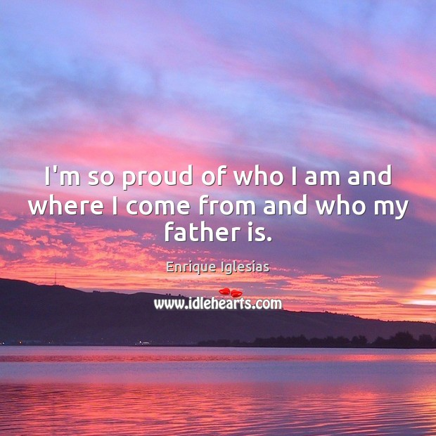 I'm so proud of who I am and where I come from and who my father is. Image