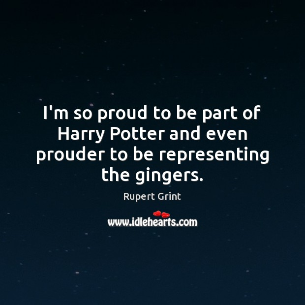 I'm so proud to be part of Harry Potter and even prouder to be representing the gingers. Image