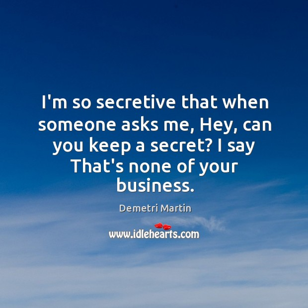 I'm so secretive that when someone asks me, Hey, can you keep Image