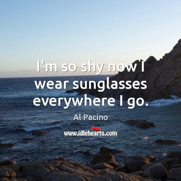 I'm so shy now I wear sunglasses everywhere I go. Image