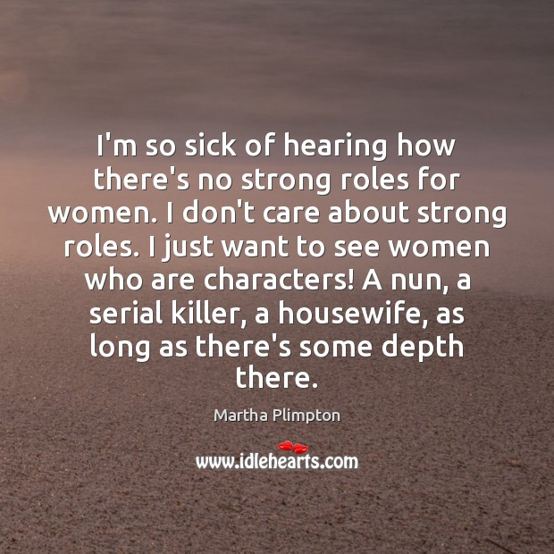I'm so sick of hearing how there's no strong roles for women. I Don't Care Quotes Image