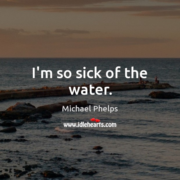 I'm so sick of the water. Michael Phelps Picture Quote