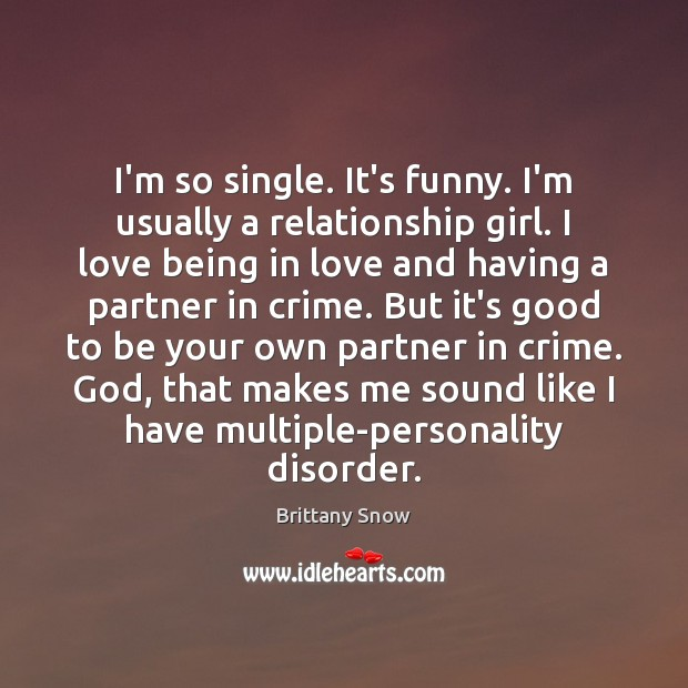 Image, I'm so single. It's funny. I'm usually a relationship girl. I love