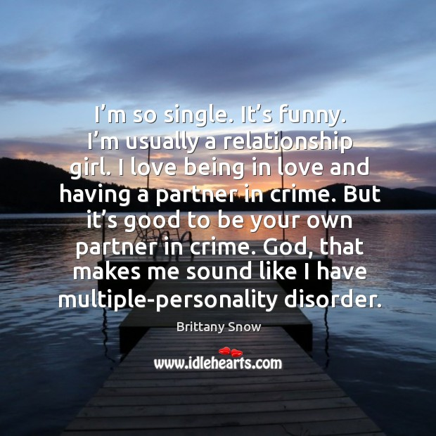 I'm so single. It's funny. I'm usually a relationship girl. Image