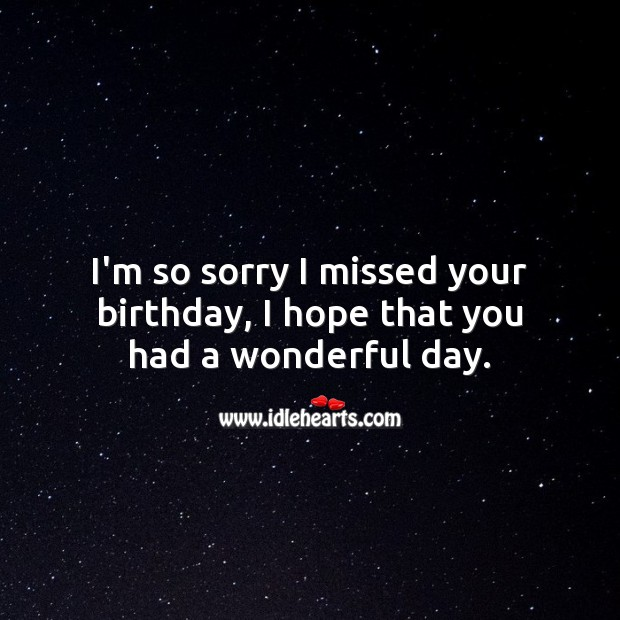 I'm so sorry I missed your birthday, I hope that you had a wonderful day. Good Day Quotes Image