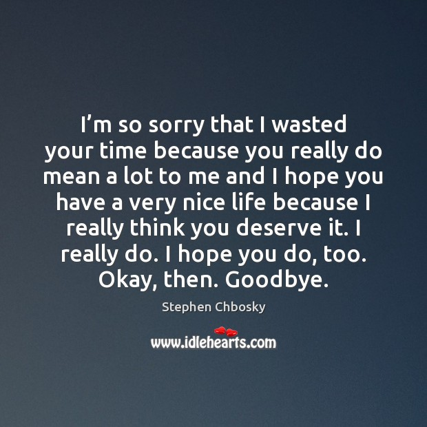 I'm so sorry that I wasted your time because you really Stephen Chbosky Picture Quote