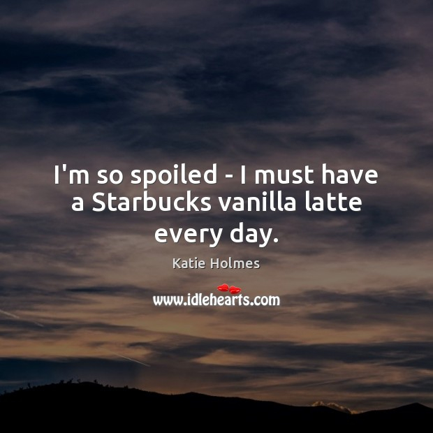 Image, I'm so spoiled – I must have a Starbucks vanilla latte every day.