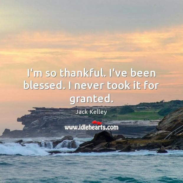 I'm so thankful. I've been blessed. I never took it for granted. Image
