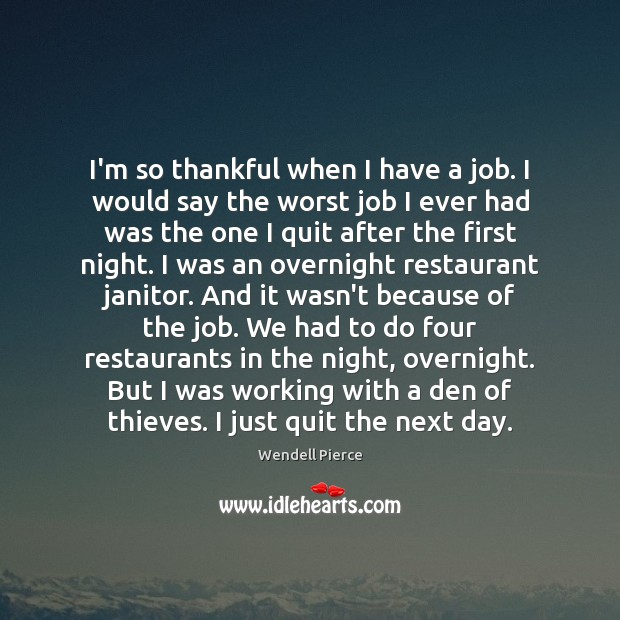 I'm so thankful when I have a job. I would say the Wendell Pierce Picture Quote