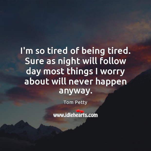 I'm so tired of being tired. Sure as night will follow day Tom Petty Picture Quote