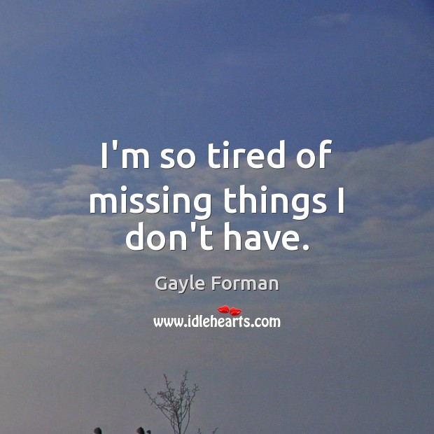 I'm so tired of missing things I don't have. Gayle Forman Picture Quote