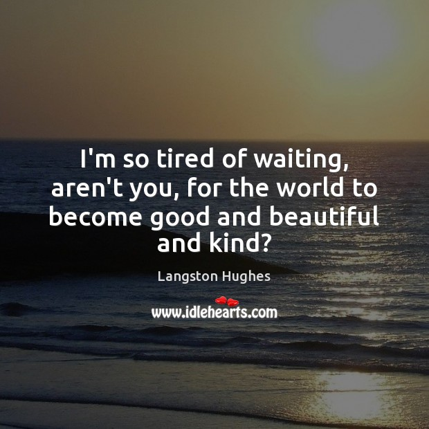 I'm so tired of waiting, aren't you, for the world to become good and beautiful and kind? Image