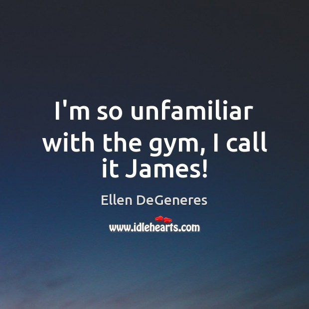 I'm so unfamiliar with the gym, I call it James! Ellen DeGeneres Picture Quote