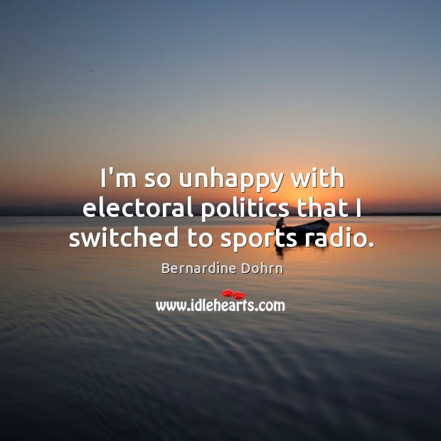 I'm so unhappy with electoral politics that I switched to sports radio. Bernardine Dohrn Picture Quote