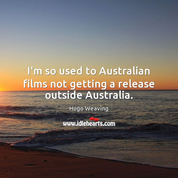 I'm so used to Australian films not getting a release outside Australia. Hugo Weaving Picture Quote