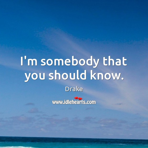 I'm somebody that you should know. Image