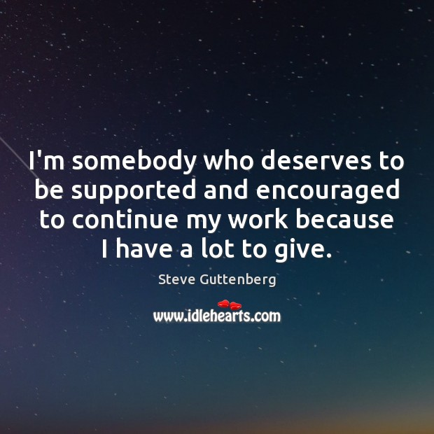 I'm somebody who deserves to be supported and encouraged to continue my Steve Guttenberg Picture Quote
