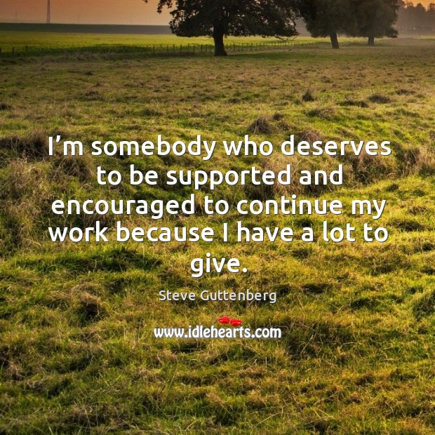 I'm somebody who deserves to be supported and encouraged to continue my work because I have a lot to give. Steve Guttenberg Picture Quote