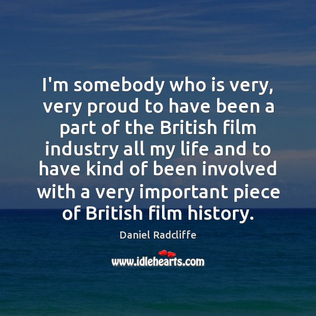 I'm somebody who is very, very proud to have been a part Daniel Radcliffe Picture Quote