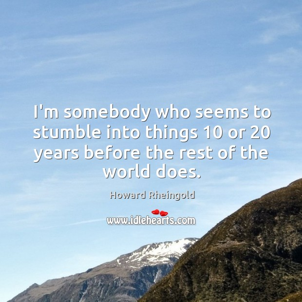 I'm somebody who seems to stumble into things 10 or 20 years before the Image