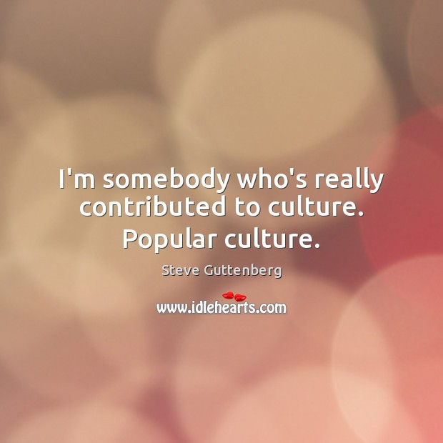I'm somebody who's really contributed to culture. Popular culture. Steve Guttenberg Picture Quote
