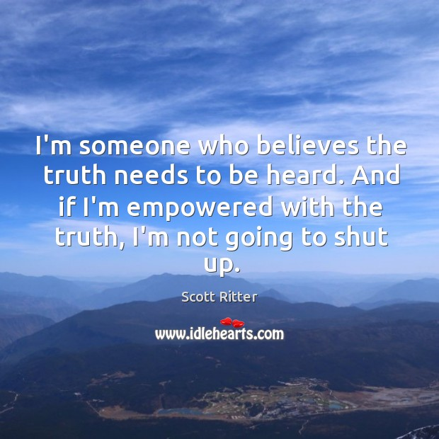 I'm someone who believes the truth needs to be heard. And if Scott Ritter Picture Quote