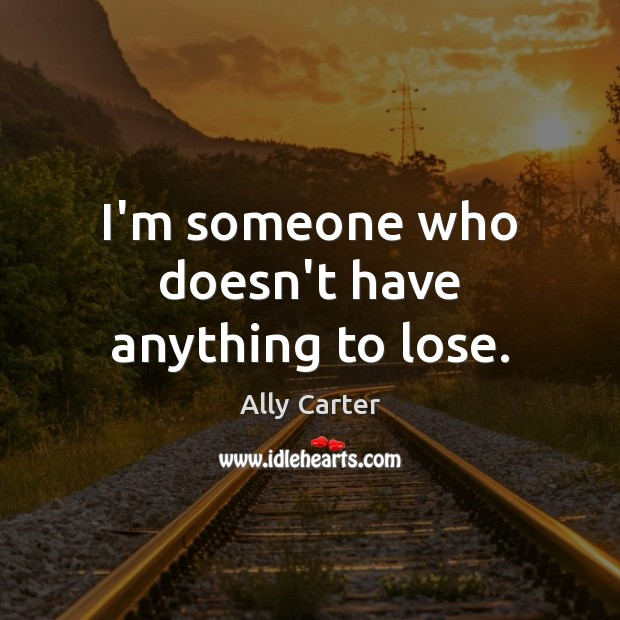 I'm someone who doesn't have anything to lose. Ally Carter Picture Quote