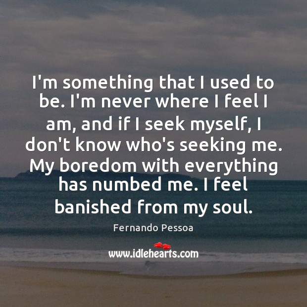 I'm something that I used to be. I'm never where I feel Fernando Pessoa Picture Quote