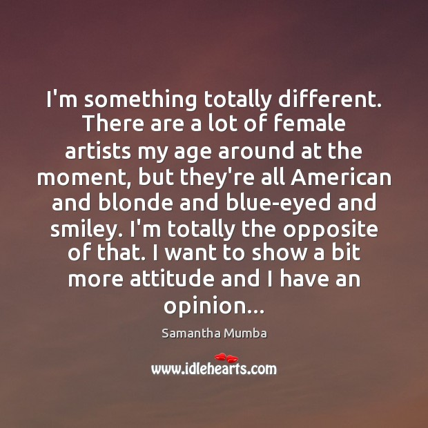 I'm something totally different. There are a lot of female artists my Samantha Mumba Picture Quote
