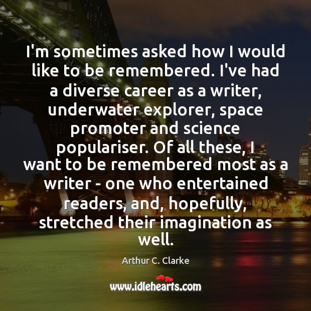 I'm sometimes asked how I would like to be remembered. I've had Arthur C. Clarke Picture Quote