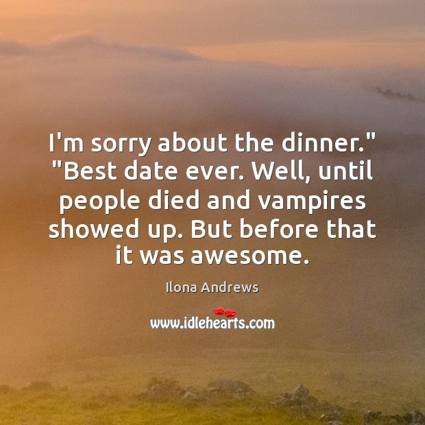 """Image, I'm sorry about the dinner."""" """"Best date ever. Well, until people died"""