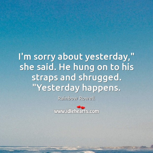 "I'm sorry about yesterday,"" she said. He hung on to his straps Rainbow Rowell Picture Quote"