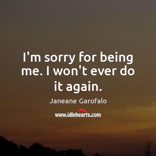 I'm sorry for being me. I won't ever do it again. Janeane Garofalo Picture Quote