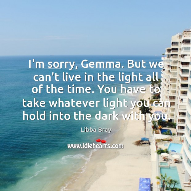 Image, I'm sorry, Gemma. But we can't live in the light all of