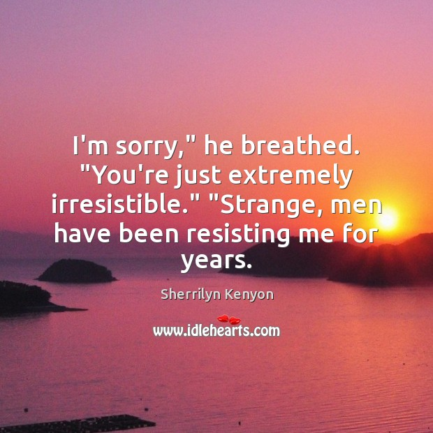 """I'm sorry,"""" he breathed. """"You're just extremely irresistible."""" """"Strange, men have been Image"""