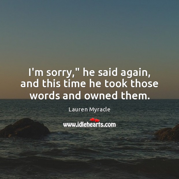 """I'm sorry,"""" he said again, and this time he took those words and owned them. Lauren Myracle Picture Quote"""