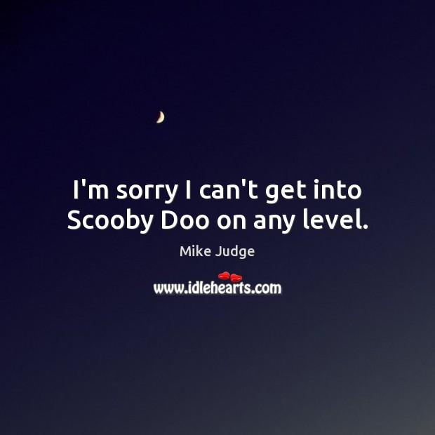 I'm sorry I can't get into Scooby Doo on any level. Mike Judge Picture Quote