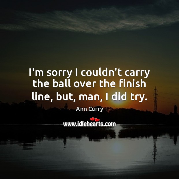 I'm sorry I couldn't carry the ball over the finish line, but, man, I did try. Ann Curry Picture Quote