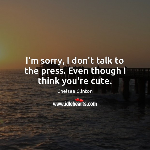 I'm sorry, I don't talk to the press. Even though I think you're cute. Chelsea Clinton Picture Quote