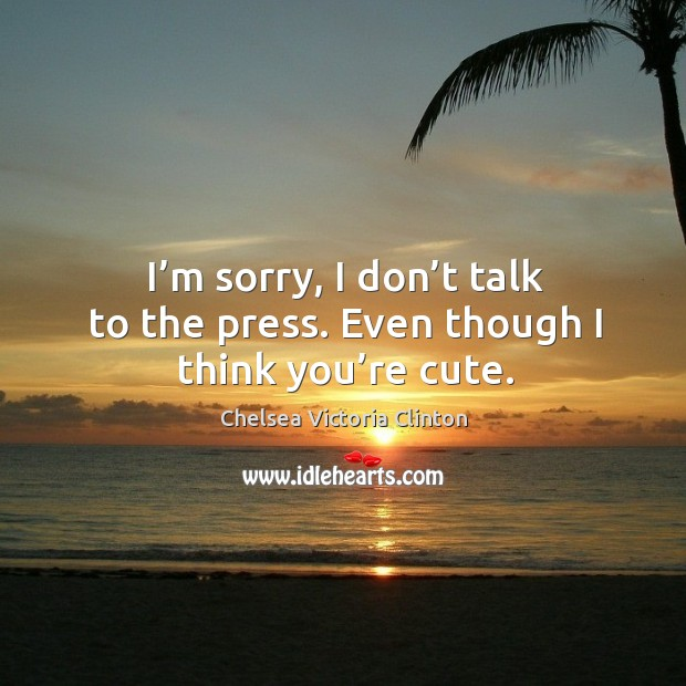 I'm sorry, I don't talk to the press. Even though I think you're cute. Image