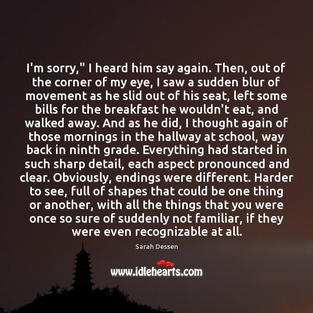 """I'm sorry,"""" I heard him say again. Then, out of the corner Sarah Dessen Picture Quote"""