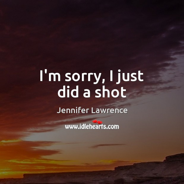 I'm sorry, I just did a shot Jennifer Lawrence Picture Quote