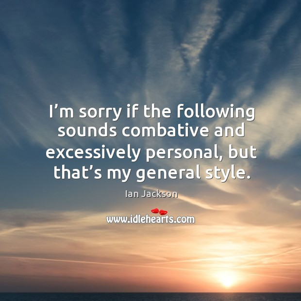 I'm sorry if the following sounds combative and excessively personal, but that's my general style. Ian Jackson Picture Quote