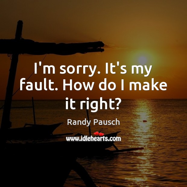 I'm sorry. It's my fault. How do I make it right? Randy Pausch Picture Quote